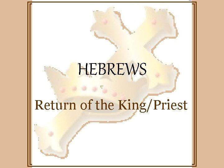 HEBREWS Return of the King/Priest