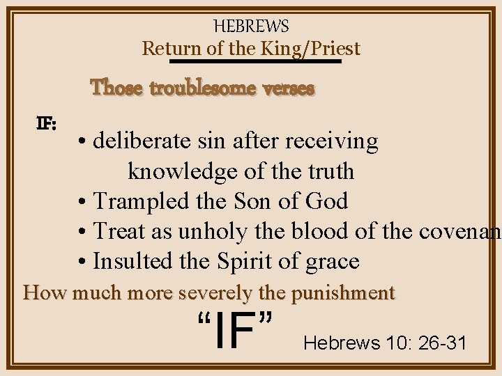HEBREWS Return of the King/Priest IF: Those troublesome verses • deliberate sin after receiving