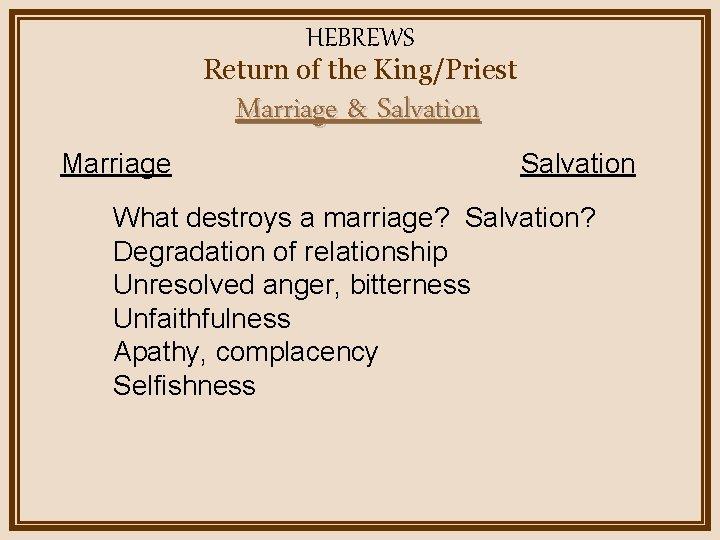 HEBREWS Return of the King/Priest Marriage & Salvation Marriage Salvation What destroys a marriage?