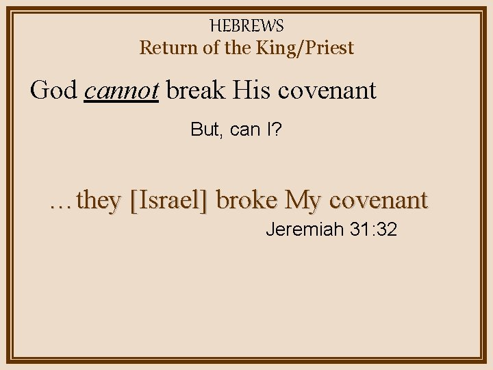 HEBREWS Return of the King/Priest God cannot break His covenant But, can I? …they