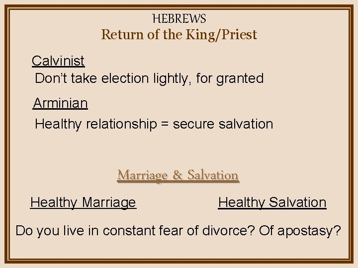 HEBREWS Return of the King/Priest Calvinist Don't take election lightly, for granted Arminian Healthy