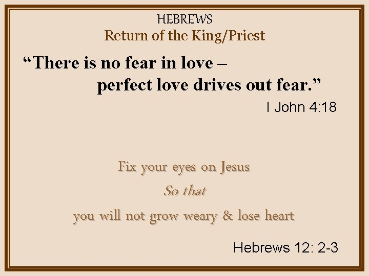 """HEBREWS Return of the King/Priest """"There is no fear in love – perfect love"""