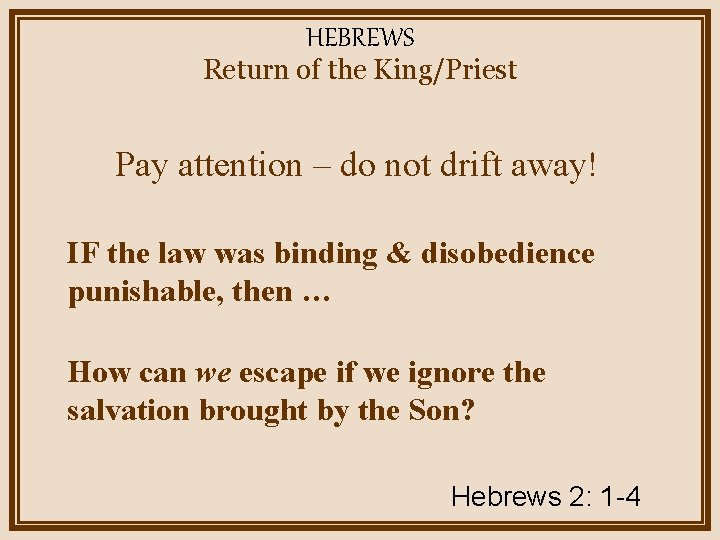HEBREWS Return of the King/Priest Pay attention – do not drift away! IF the