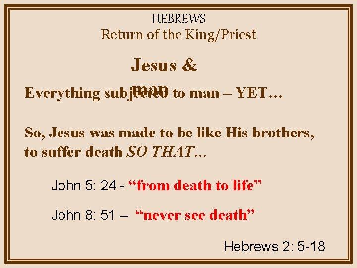 HEBREWS Return of the King/Priest Jesus & man to man – YET… Everything subjected