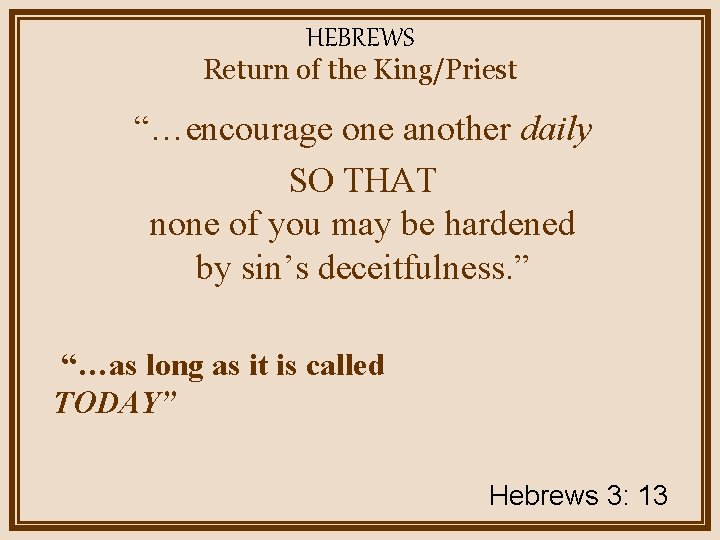 """HEBREWS Return of the King/Priest """"…encourage one another daily SO THAT none of you"""