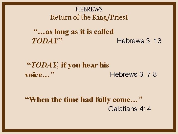 """HEBREWS Return of the King/Priest """"…as long as it is called Hebrews 3: 13"""