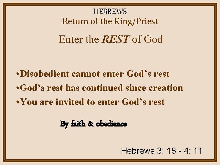 HEBREWS Return of the King/Priest Enter the REST of God • Disobedient cannot enter