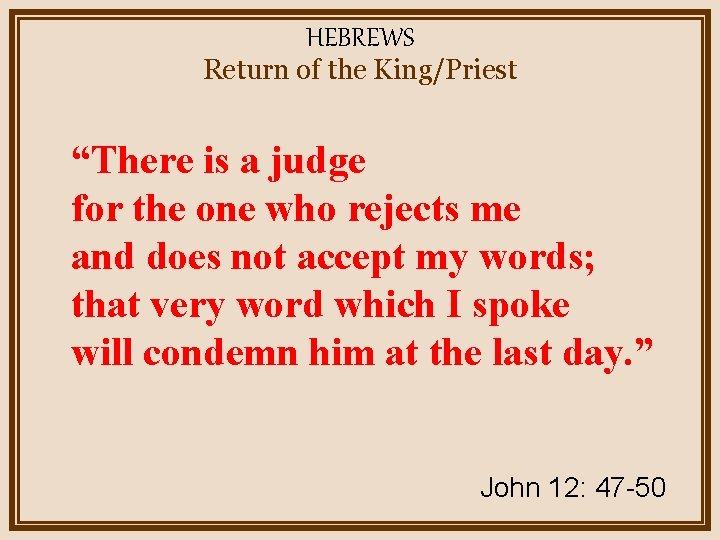 """HEBREWS Return of the King/Priest """"There is a judge for the one who rejects"""