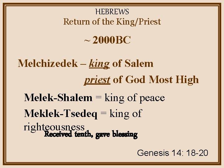 HEBREWS Return of the King/Priest ~ 2000 BC Melchizedek – king of Salem priest