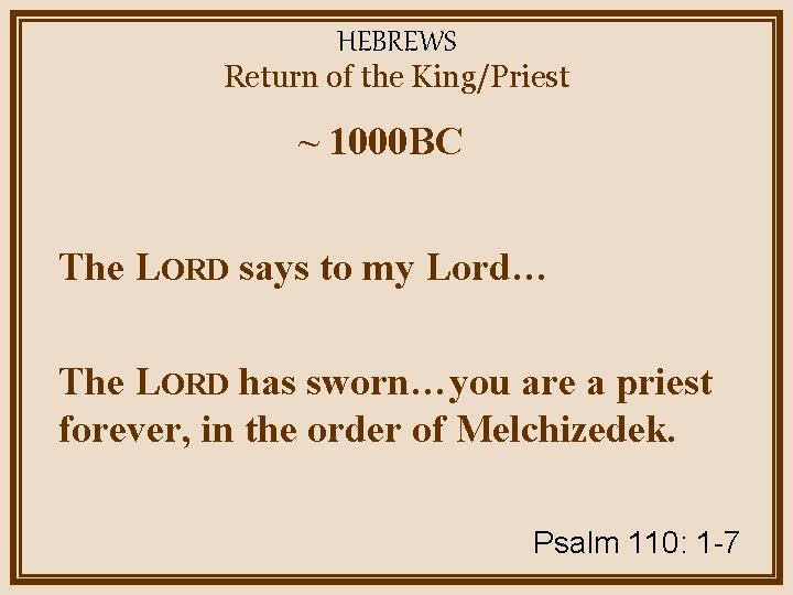 HEBREWS Return of the King/Priest ~ 1000 BC The LORD says to my Lord…