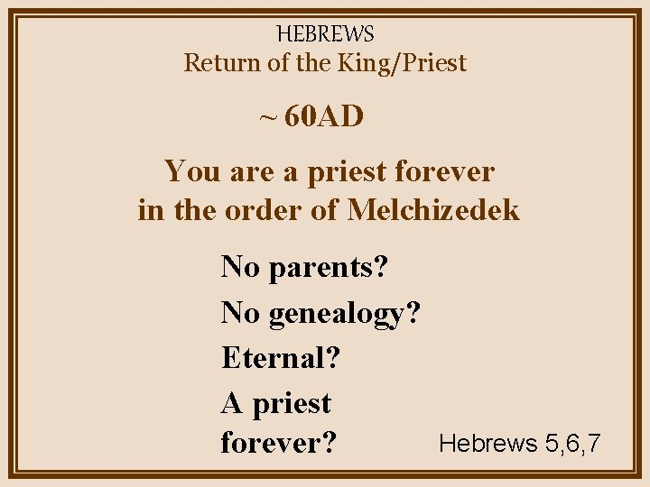 HEBREWS Return of the King/Priest ~ 60 AD You are a priest forever in