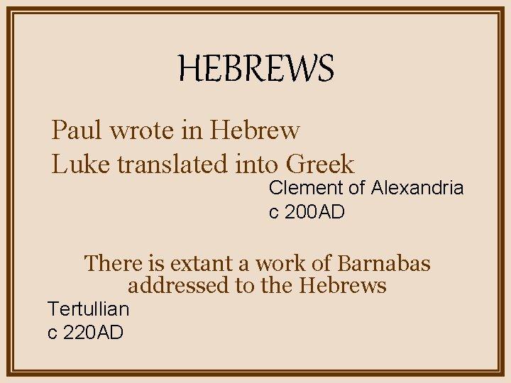HEBREWS Paul wrote in Hebrew Luke translated into Greek Clement of Alexandria c 200
