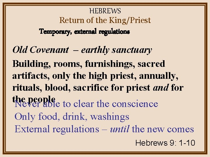 HEBREWS Return of the King/Priest Temporary, external regulations Old Covenant – earthly sanctuary Building,