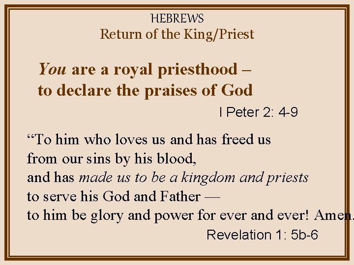 HEBREWS Return of the King/Priest You are a royal priesthood – to declare the