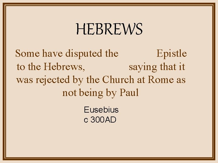 HEBREWS Some have disputed the Epistle to the Hebrews, saying that it was rejected