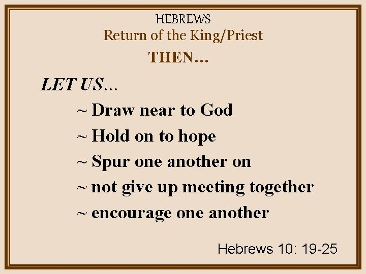 HEBREWS Return of the King/Priest THEN… LET US… ~ Draw near to God ~