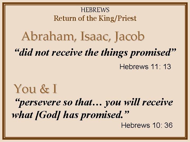 "HEBREWS Return of the King/Priest Abraham, Isaac, Jacob ""did not receive things promised"" Hebrews"