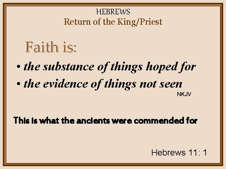 HEBREWS Return of the King/Priest Faith is: • the substance of things hoped for