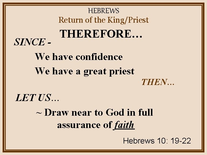 HEBREWS Return of the King/Priest THEREFORE… SINCE We have confidence We have a great