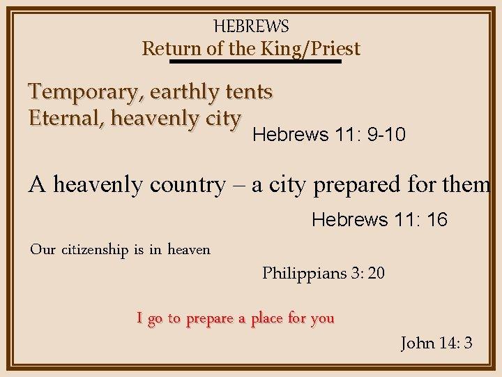 HEBREWS Return of the King/Priest Temporary, earthly tents Eternal, heavenly city Hebrews 11: 9