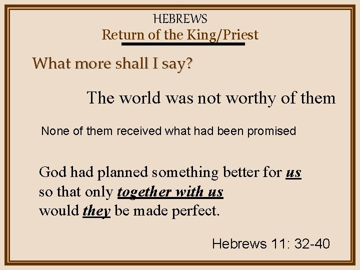 HEBREWS Return of the King/Priest What more shall I say? The world was not