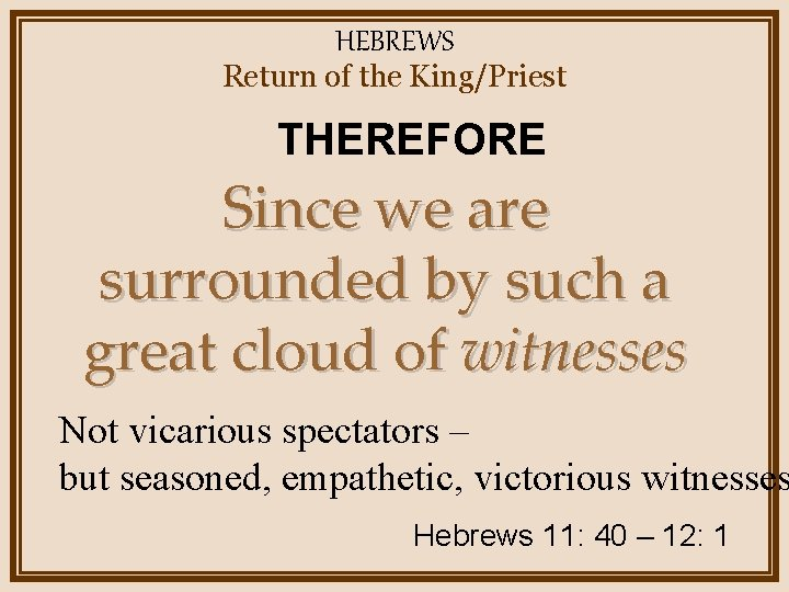 HEBREWS Return of the King/Priest THEREFORE Since we are surrounded by such a great