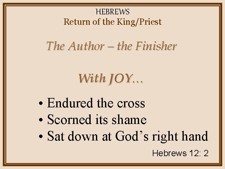 HEBREWS Return of the King/Priest The Author – the Finisher With JOY… • Endured