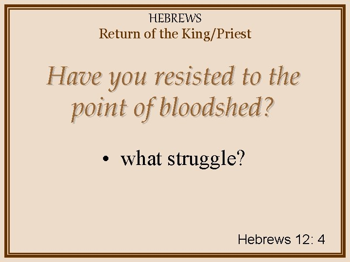 HEBREWS Return of the King/Priest Have you resisted to the point of bloodshed? •