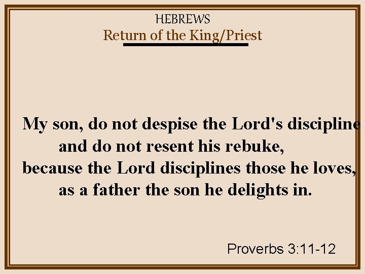 HEBREWS Return of the King/Priest My son, do not despise the Lord's discipline and