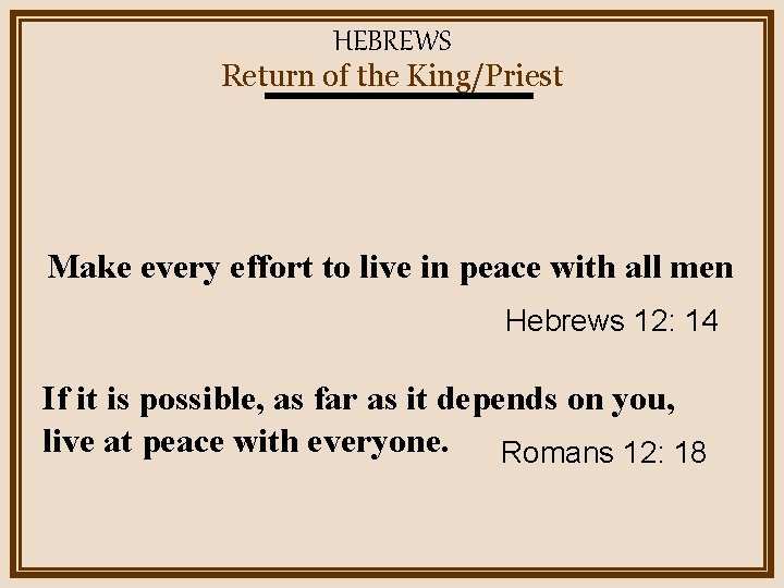 HEBREWS Return of the King/Priest Make every effort to live in peace with all