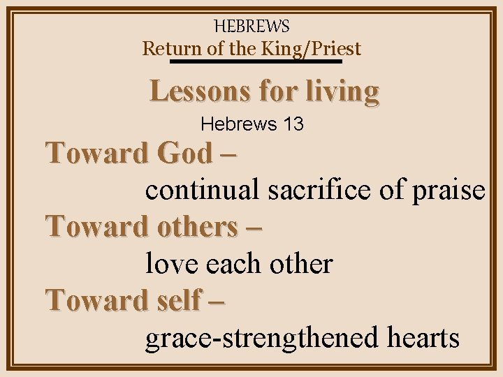 HEBREWS Return of the King/Priest Lessons for living Hebrews 13 Toward God – continual