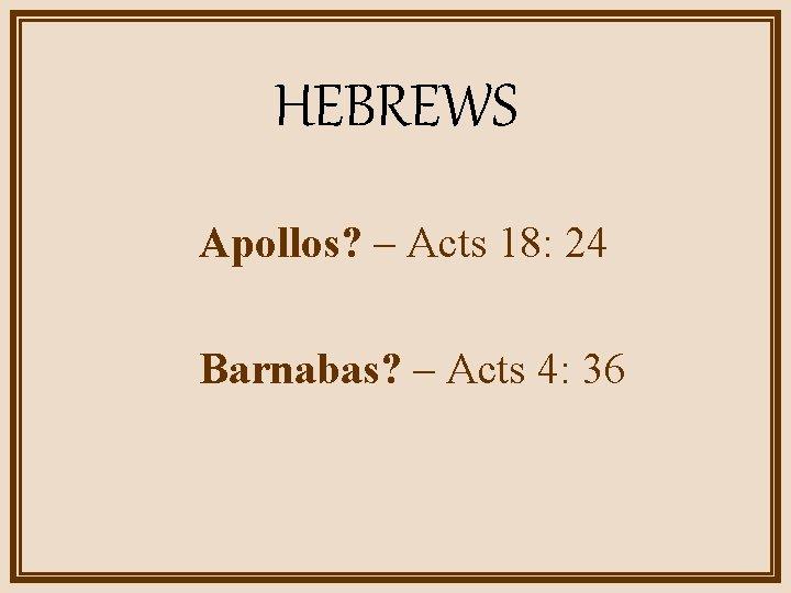 HEBREWS Apollos? – Acts 18: 24 Barnabas? – Acts 4: 36