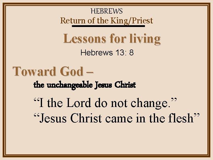 HEBREWS Return of the King/Priest Lessons for living Hebrews 13: 8 Toward God –