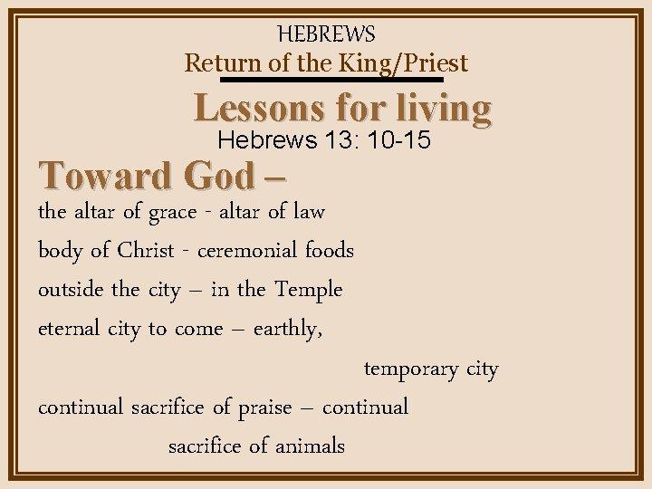 HEBREWS Return of the King/Priest Lessons for living Hebrews 13: 10 -15 Toward God