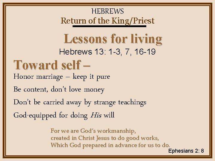 HEBREWS Return of the King/Priest Lessons for living Hebrews 13: 1 -3, 7, 16