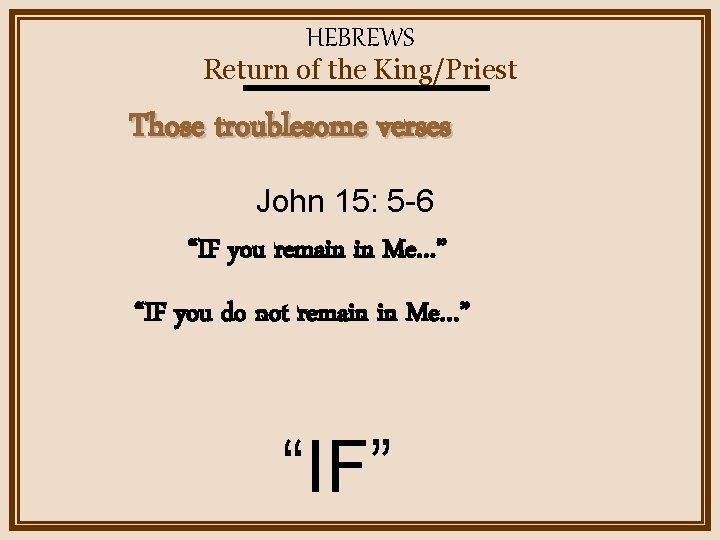 """HEBREWS Return of the King/Priest Those troublesome verses John 15: 5 -6 """"IF you"""