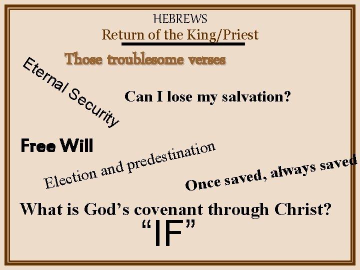HEBREWS Return of the King/Priest Et ern al Those troublesome verses Se cu ri