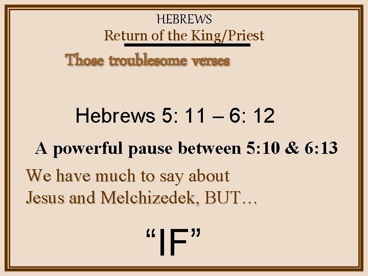 HEBREWS Return of the King/Priest Those troublesome verses Hebrews 5: 11 – 6: 12