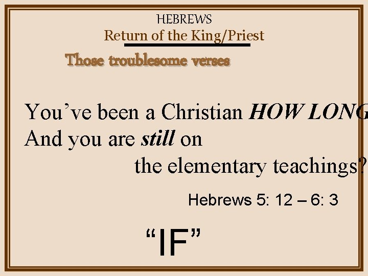HEBREWS Return of the King/Priest Those troublesome verses You've been a Christian HOW LONG