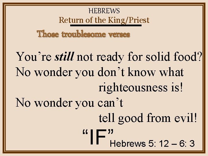 HEBREWS Return of the King/Priest Those troublesome verses You're still not ready for solid