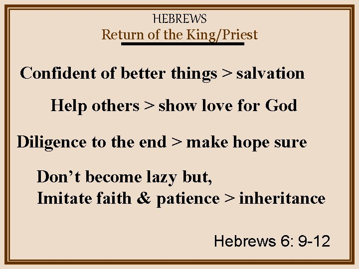 HEBREWS Return of the King/Priest Confident of better things > salvation Help others >