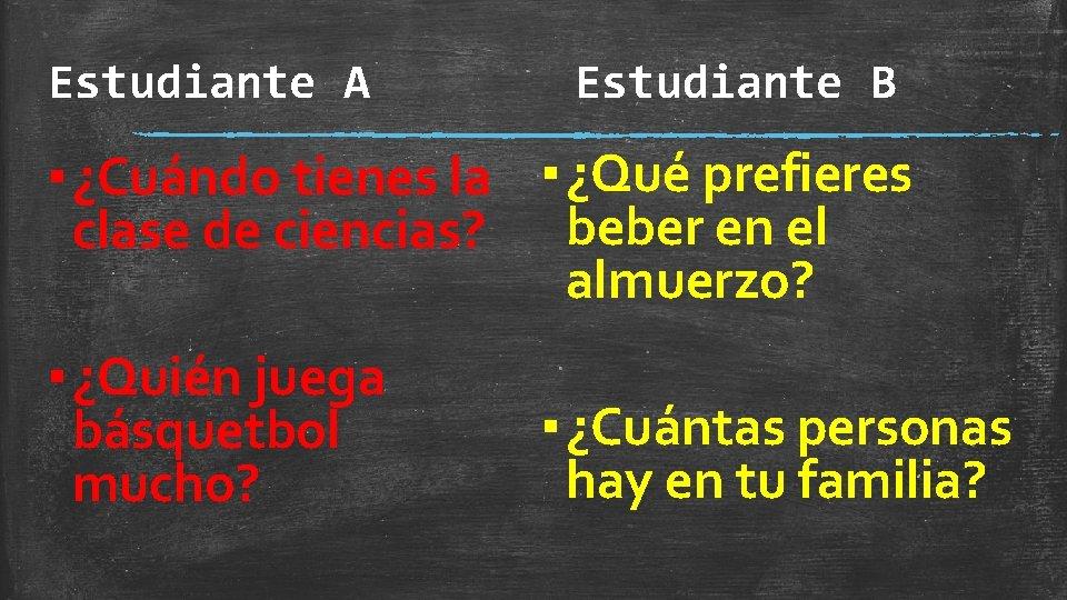 Estudiante A Estudiante B ▪ ¿Cuándo tienes la ▪ ¿Qué prefieres clase de ciencias?