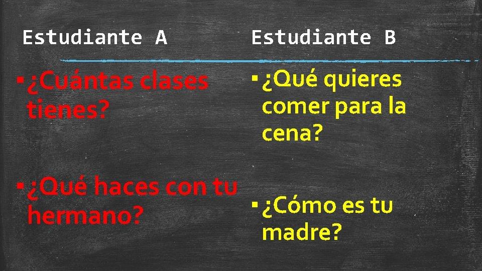 Estudiante A Estudiante B ▪ ¿Cuántas clases tienes? ▪ ¿Qué quieres comer para la