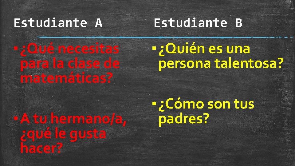 Estudiante A Estudiante B ▪ ¿Qué necesitas para la clase de matemáticas? ▪ ¿Quién