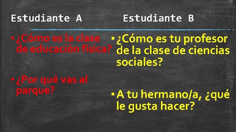 Estudiante A Estudiante B ▪ ¿Cómo es la clase ▪ ¿Cómo es tu profesor