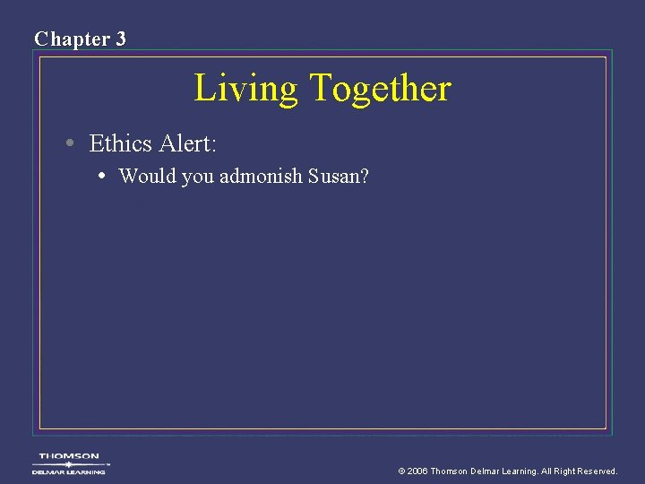 Chapter 3 Living Together • Ethics Alert: • Would you admonish Susan? © 2006