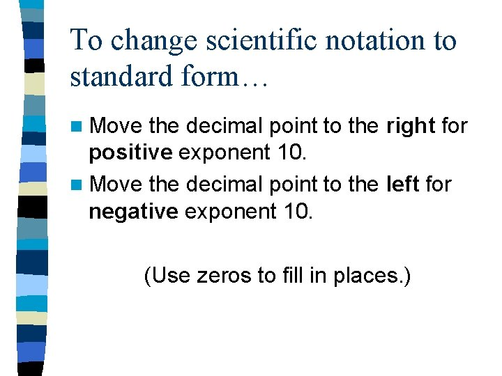 To change scientific notation to standard form… n Move the decimal point to the