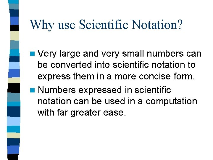 Why use Scientific Notation? n Very large and very small numbers can be converted