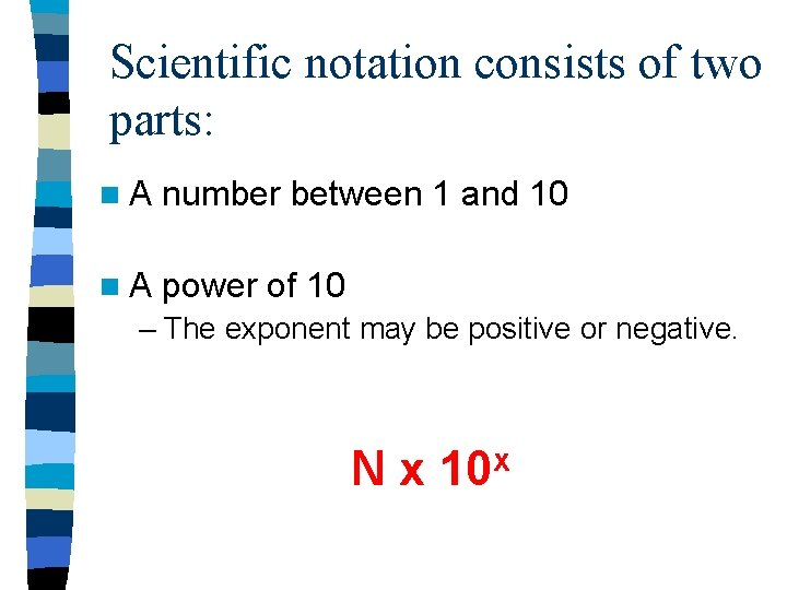 Scientific notation consists of two parts: n. A number between 1 and 10 n.