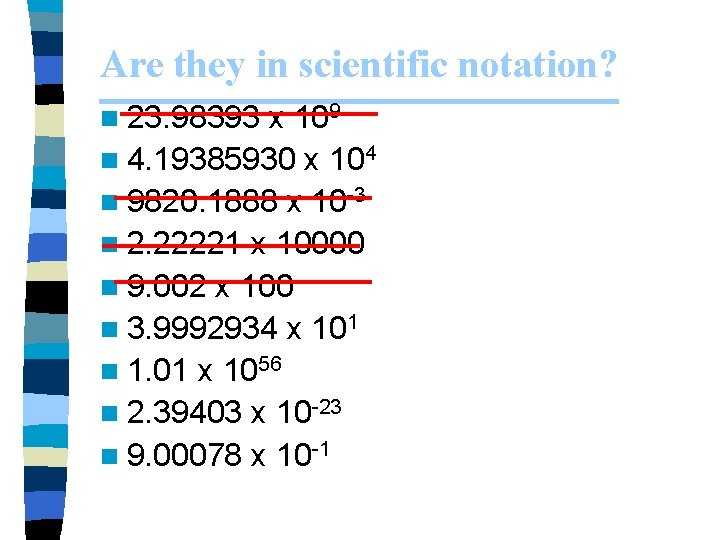 Are they in scientific notation? n 23. 98393 x 109 n 4. 19385930 x